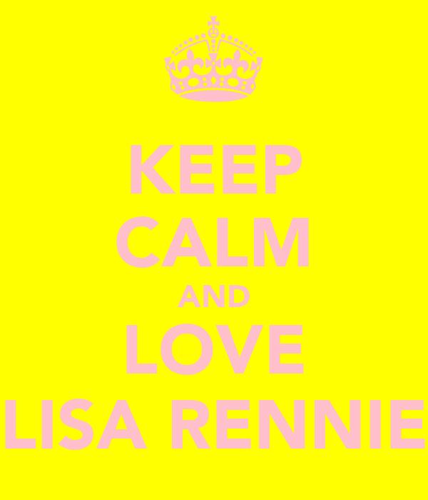 KEEP CALM AND LOVE LISA RENNIE