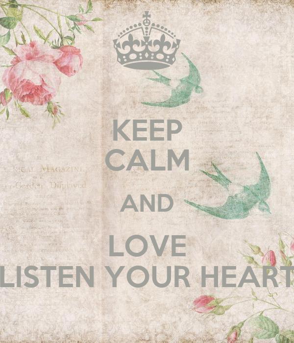 KEEP CALM AND LOVE LISTEN YOUR HEART
