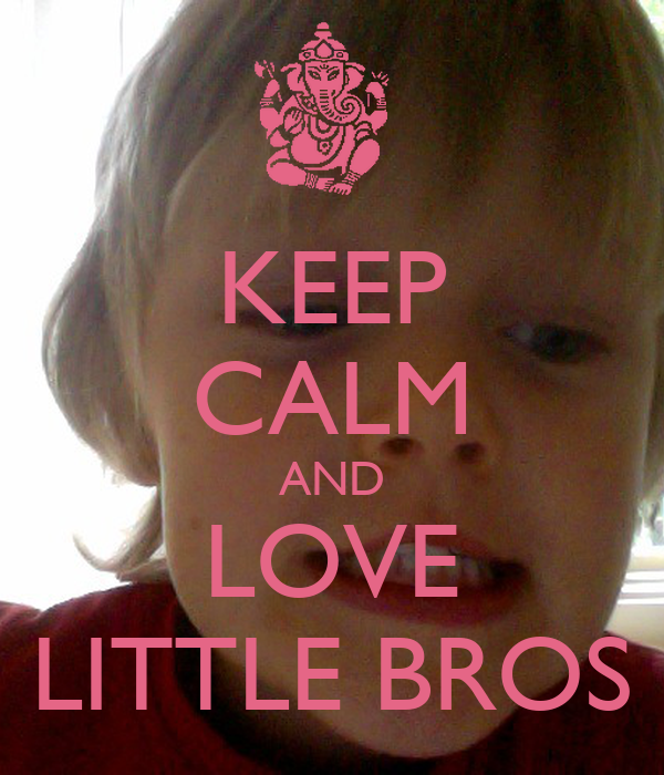KEEP CALM AND LOVE LITTLE BROS