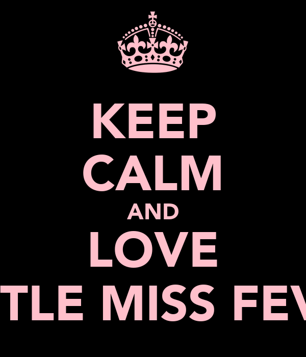 KEEP CALM AND LOVE LITTLE MISS FEVS!