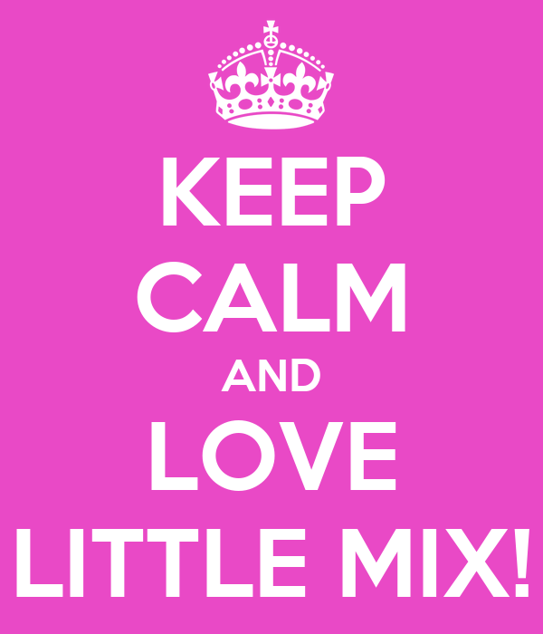 KEEP CALM AND LOVE LITTLE MIX!