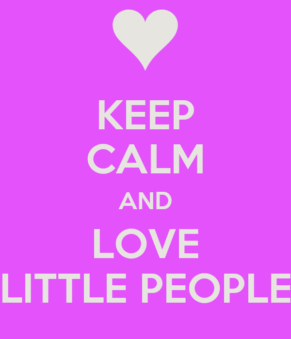KEEP CALM AND LOVE LITTLE PEOPLE