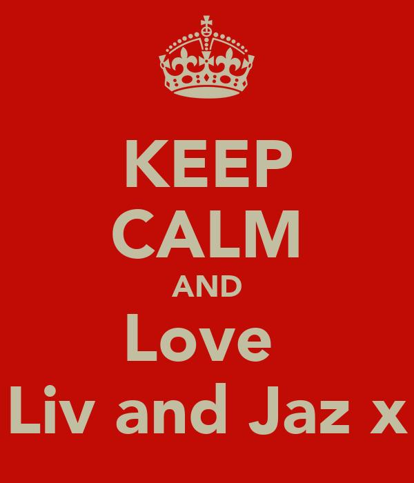 KEEP CALM AND Love  Liv and Jaz x