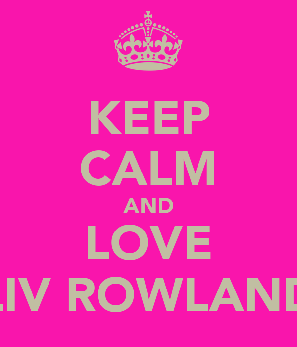 KEEP CALM AND LOVE LIV ROWLAND