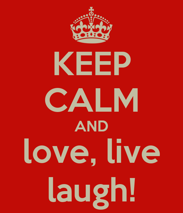 KEEP CALM AND love, live laugh!