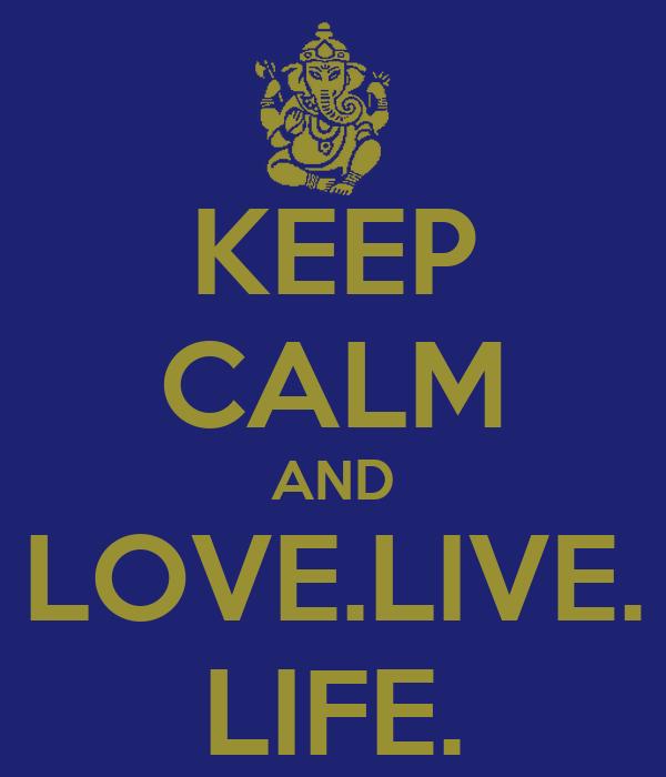 KEEP CALM AND LOVE.LIVE. LIFE.