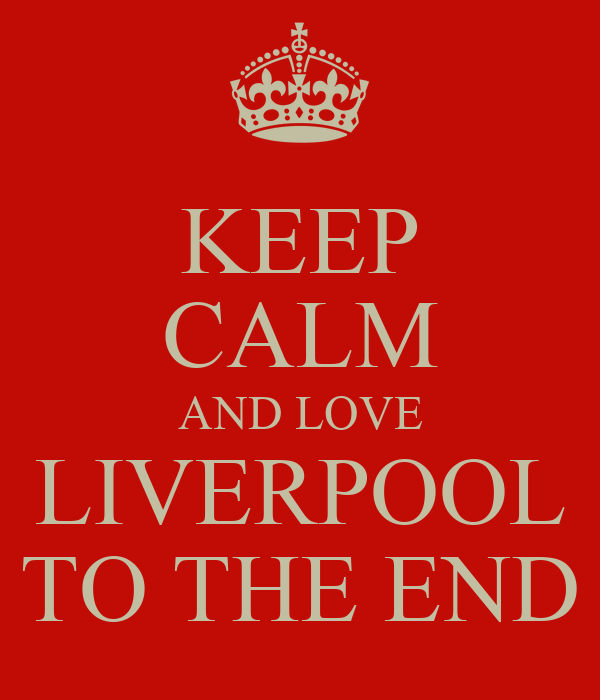 KEEP CALM AND LOVE LIVERPOOL TO THE END