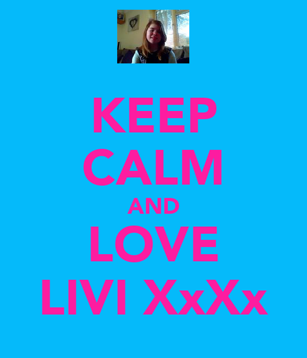 KEEP CALM AND LOVE LIVI XxXx
