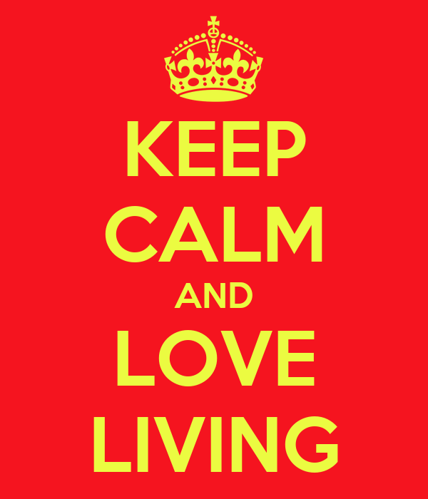 KEEP CALM AND LOVE LIVING