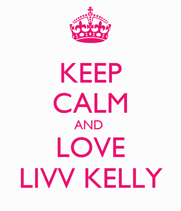 KEEP CALM AND  LOVE LIVV KELLY