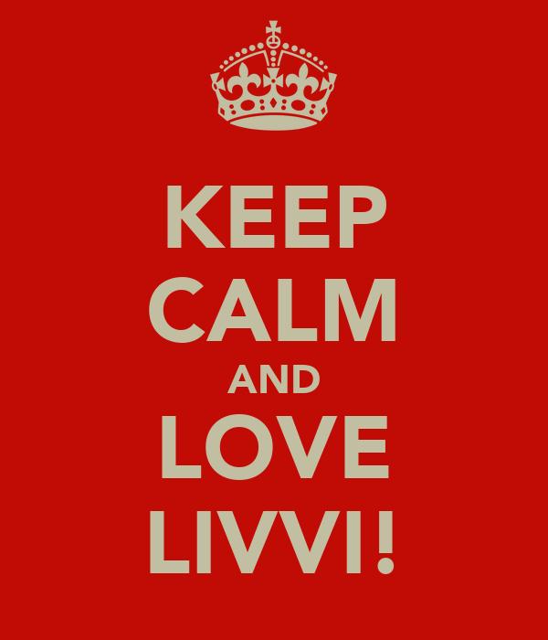 KEEP CALM AND LOVE LIVVI!