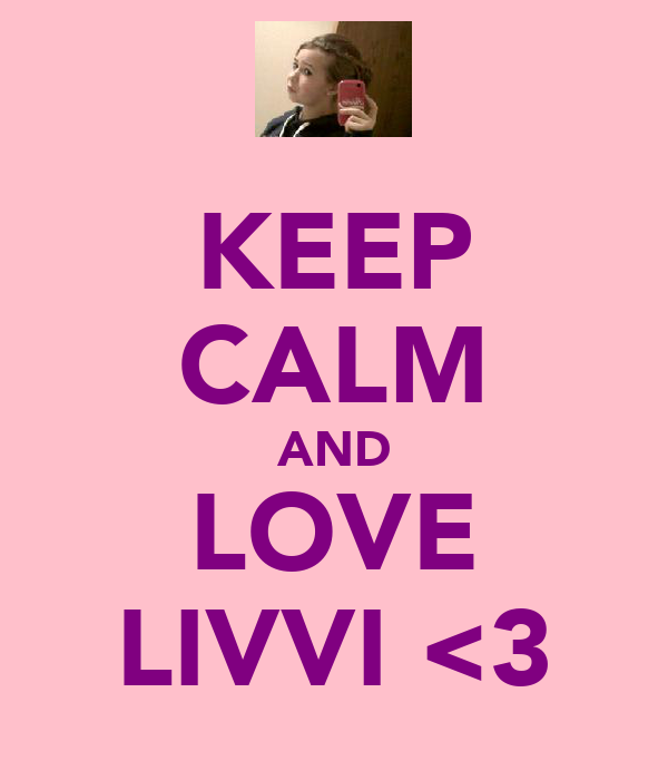 KEEP CALM AND LOVE LIVVI <3