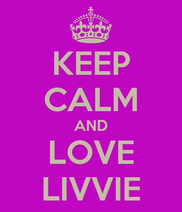 KEEP CALM AND LOVE LIVVIE