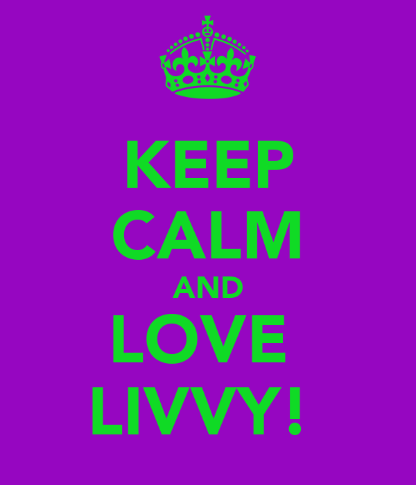 KEEP CALM AND LOVE  LIVVY!