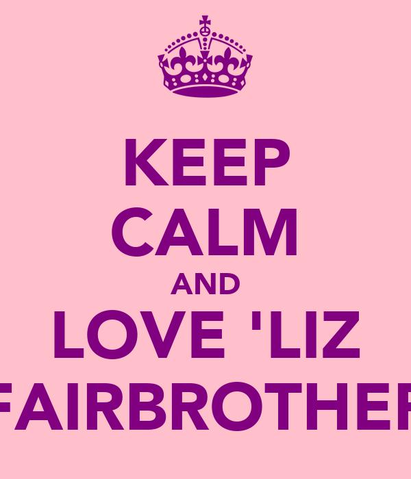 KEEP CALM AND LOVE 'LIZ FAIRBROTHER
