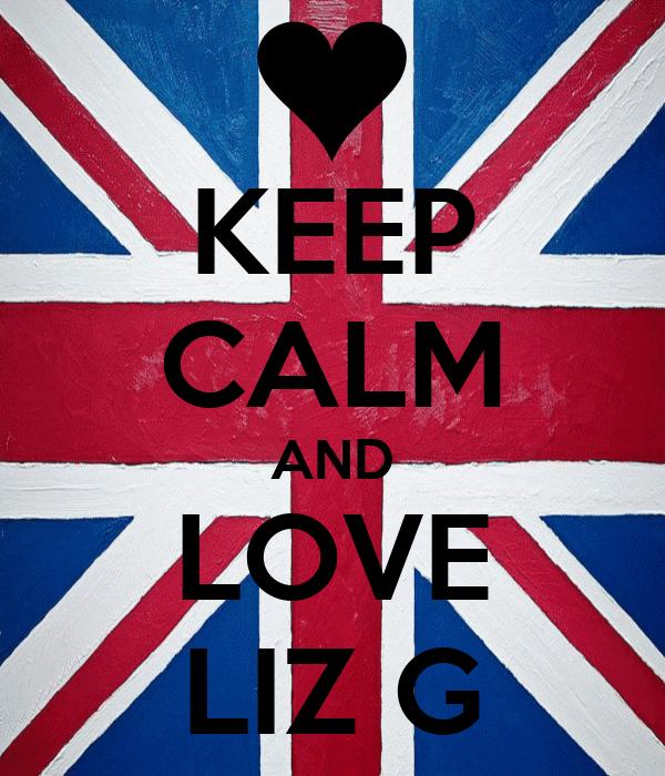 KEEP CALM AND LOVE LIZ G