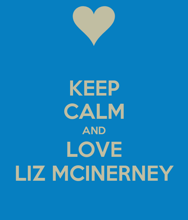KEEP CALM AND LOVE LIZ MCINERNEY