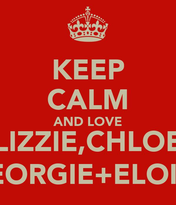 KEEP CALM AND LOVE LIZZIE,CHLOE GEORGIE+ELOISE
