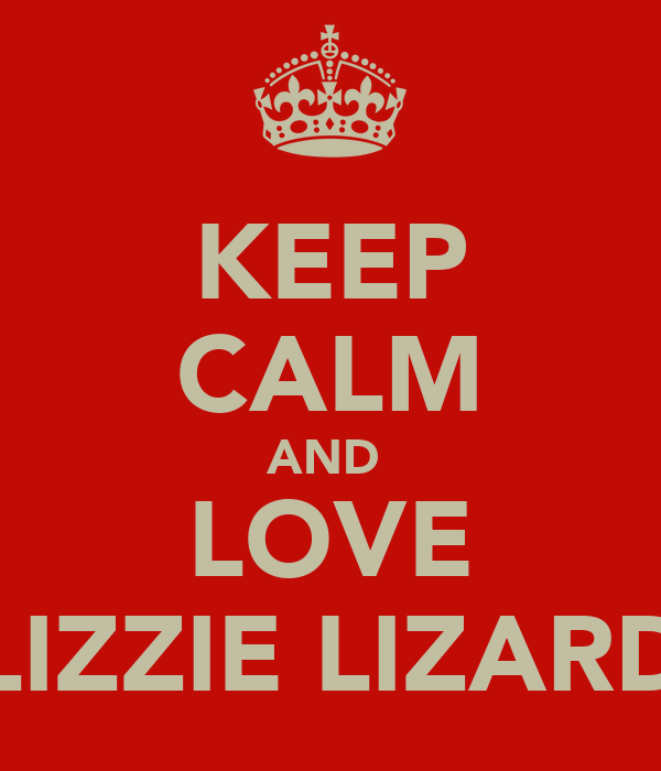 KEEP CALM AND  LOVE LIZZIE LIZARD