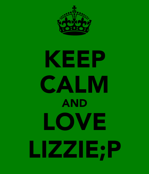 KEEP CALM AND LOVE LIZZIE;P