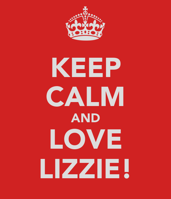 KEEP CALM AND LOVE LIZZIE!