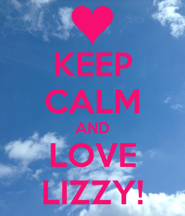 KEEP CALM AND LOVE LIZZY!