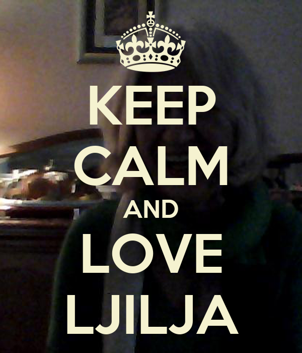 KEEP CALM AND LOVE LJILJA