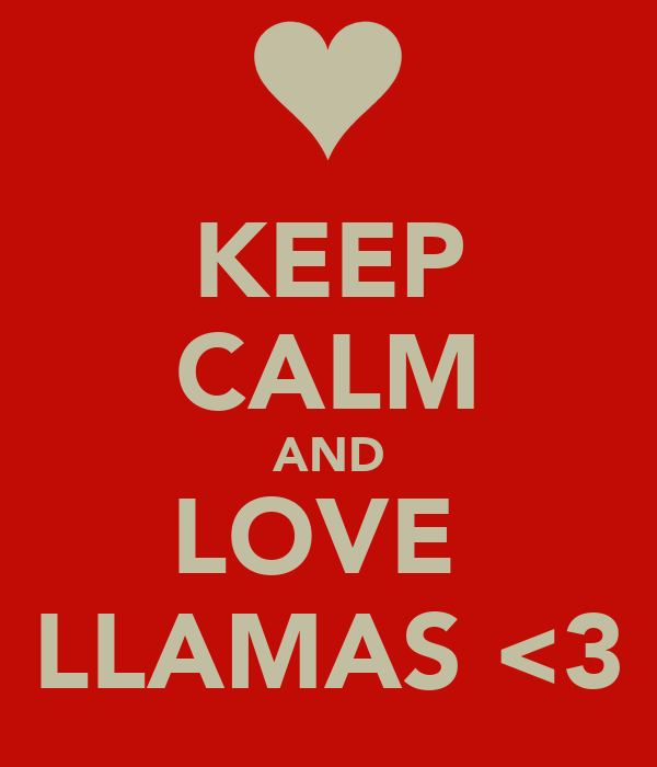 KEEP CALM AND LOVE  LLAMAS <3