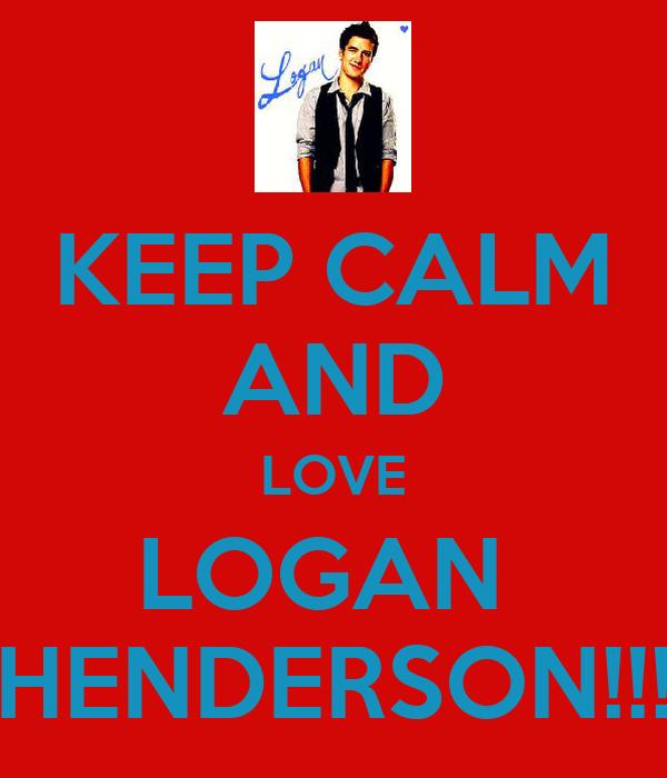 KEEP CALM AND LOVE LOGAN  HENDERSON!!!