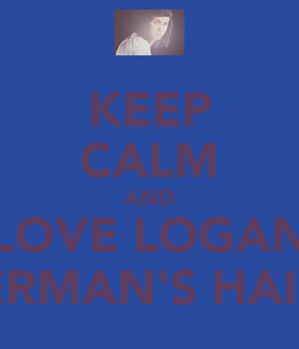 KEEP CALM AND LOVE LOGAN LERMAN'S HAIR!