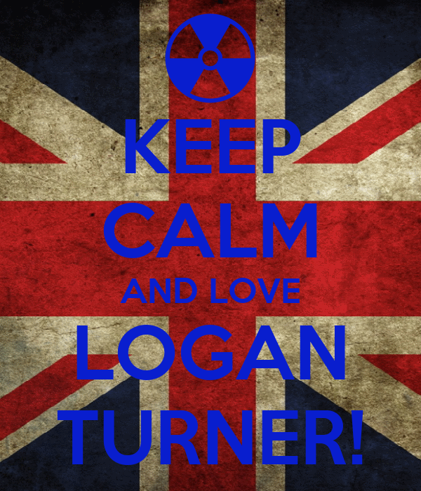 KEEP CALM AND LOVE LOGAN TURNER!