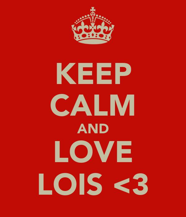 KEEP CALM AND LOVE LOIS <3