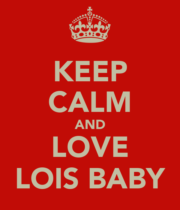KEEP CALM AND LOVE LOIS BABY
