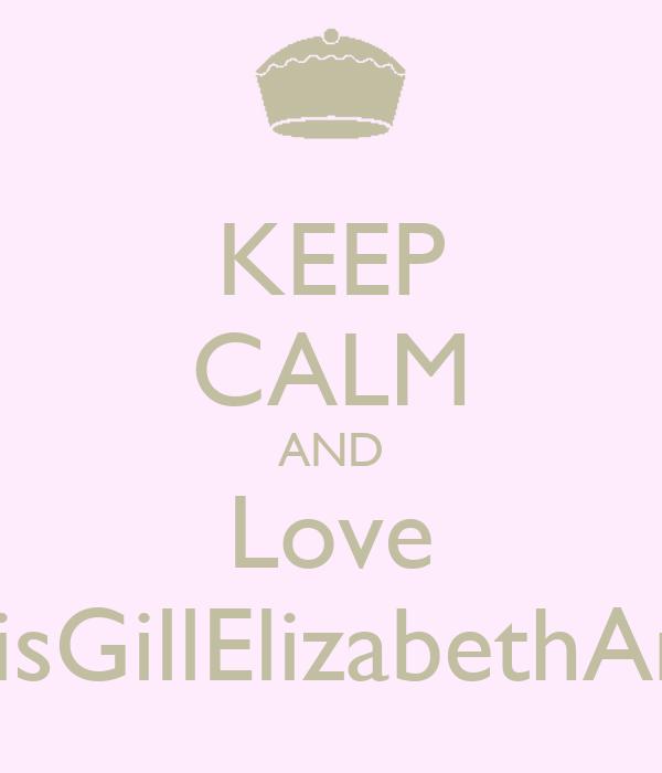 KEEP CALM AND Love LoisGillElizabethAmy