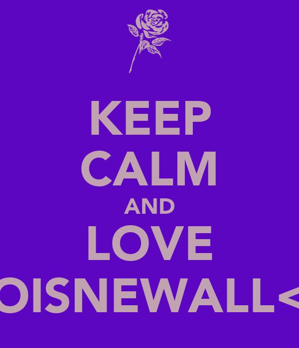 KEEP CALM AND LOVE LOISNEWALL<3