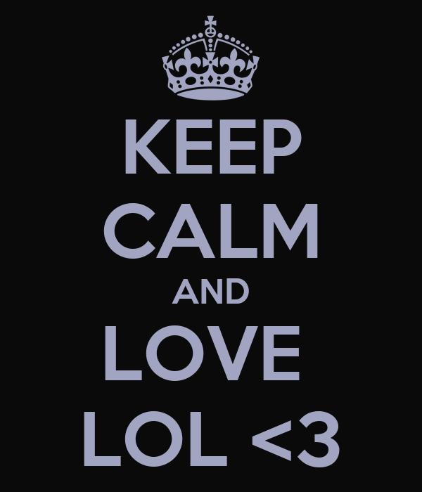 KEEP CALM AND LOVE  LOL <3
