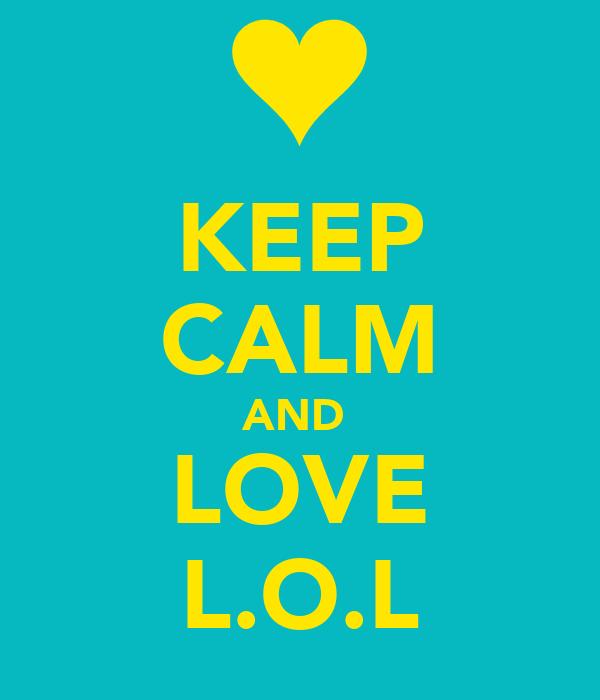KEEP CALM AND  LOVE L.O.L