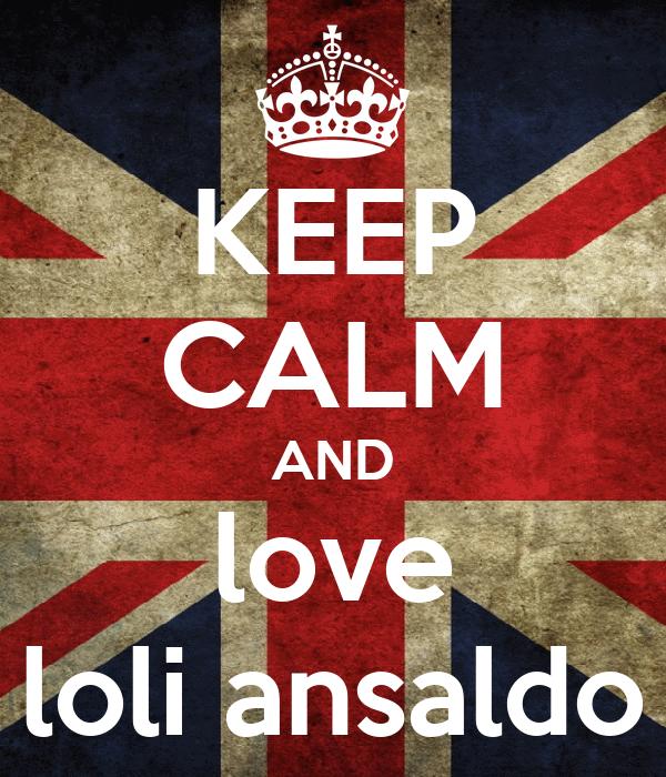 KEEP CALM AND love loli ansaldo