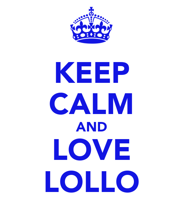 KEEP CALM AND LOVE LOLLO