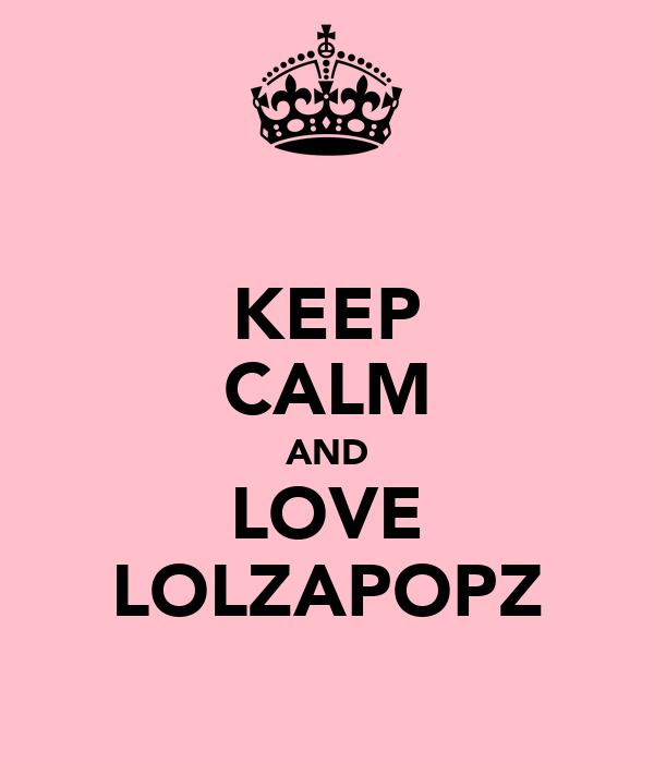 KEEP CALM AND LOVE LOLZAPOPZ