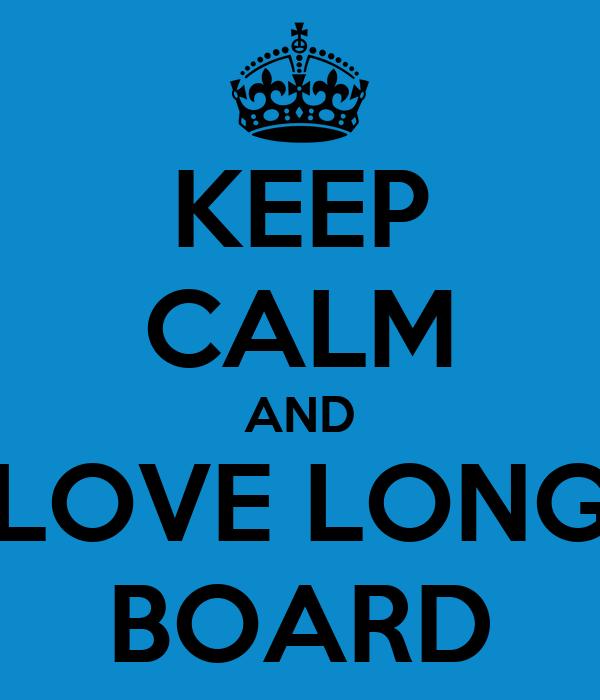 KEEP CALM AND LOVE LONG BOARD