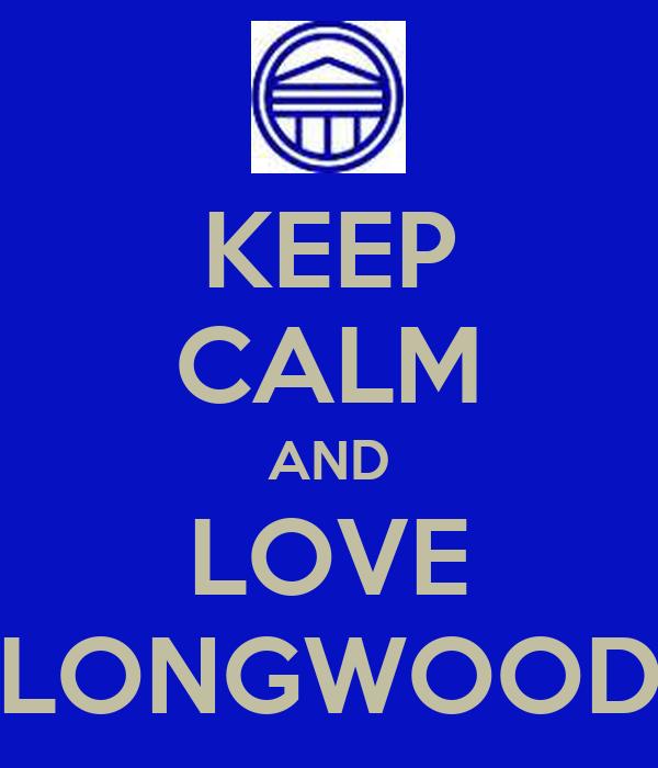 KEEP CALM AND LOVE LONGWOOD
