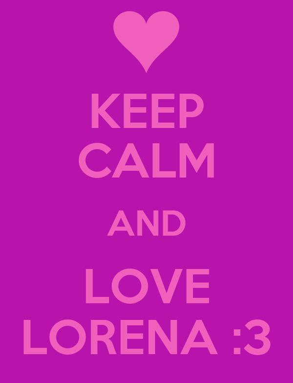KEEP CALM AND LOVE LORENA :3