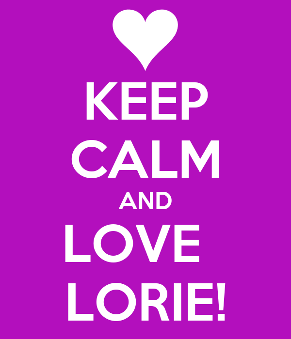 KEEP CALM AND LOVE   LORIE!
