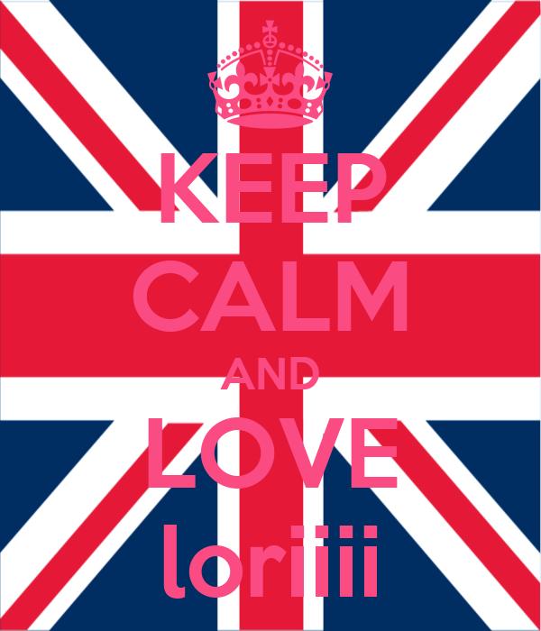 KEEP CALM AND LOVE loriiii
