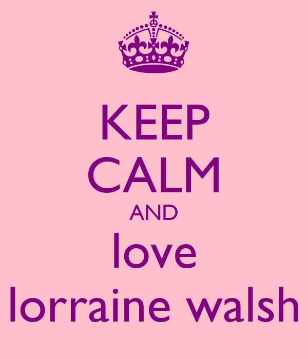 KEEP CALM AND love lorraine walsh