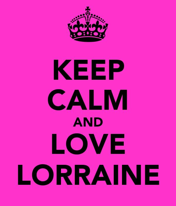 KEEP CALM AND LOVE LORRAINE