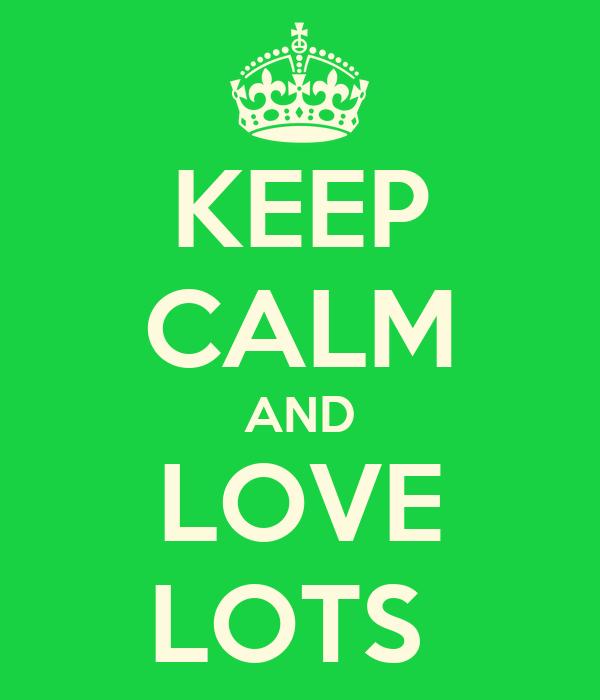 KEEP CALM AND LOVE LOTS