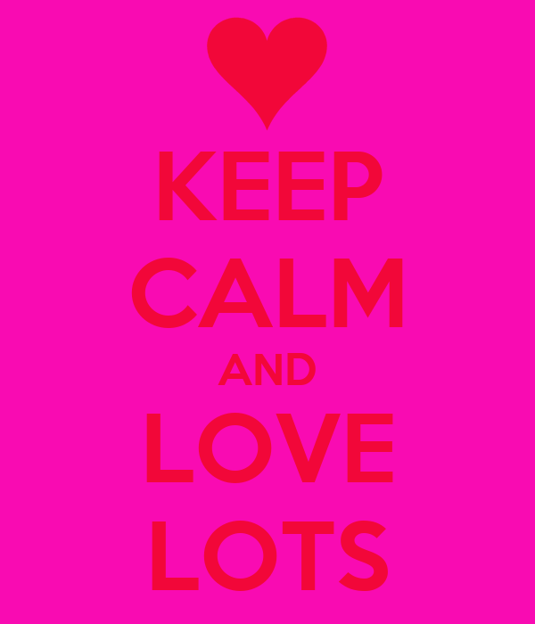 KEEP CALM AND LOVE LOTS