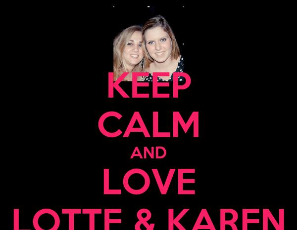 KEEP CALM AND LOVE LOTTE & KAREN